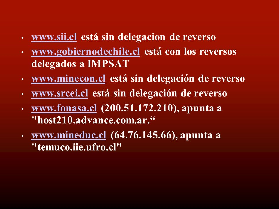 www.sii.cl está sin delegacion de reverso www.sii.cl www.gobiernodechile.cl está con los reversos delegados a IMPSAT www.gobiernodechile.cl www.minecon.cl está sin delegación de reverso www.minecon.cl www.srcei.cl está sin delegación de reverso www.srcei.cl www.fonasa.cl (200.51.172.210), apunta a host210.advance.com.ar.