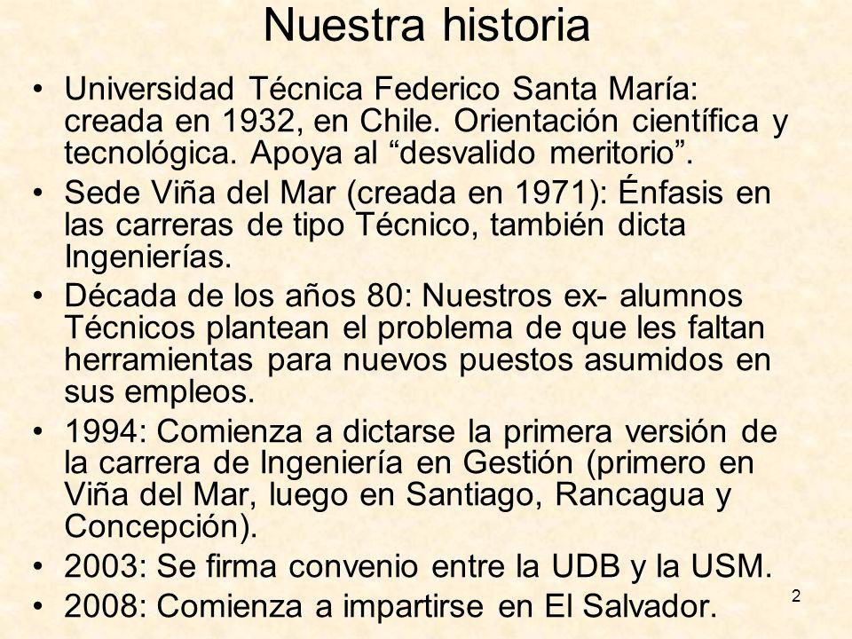 2 Nuestra historia Universidad Técnica Federico Santa María: creada en 1932, en Chile. Orientación científica y tecnológica. Apoya al desvalido merito