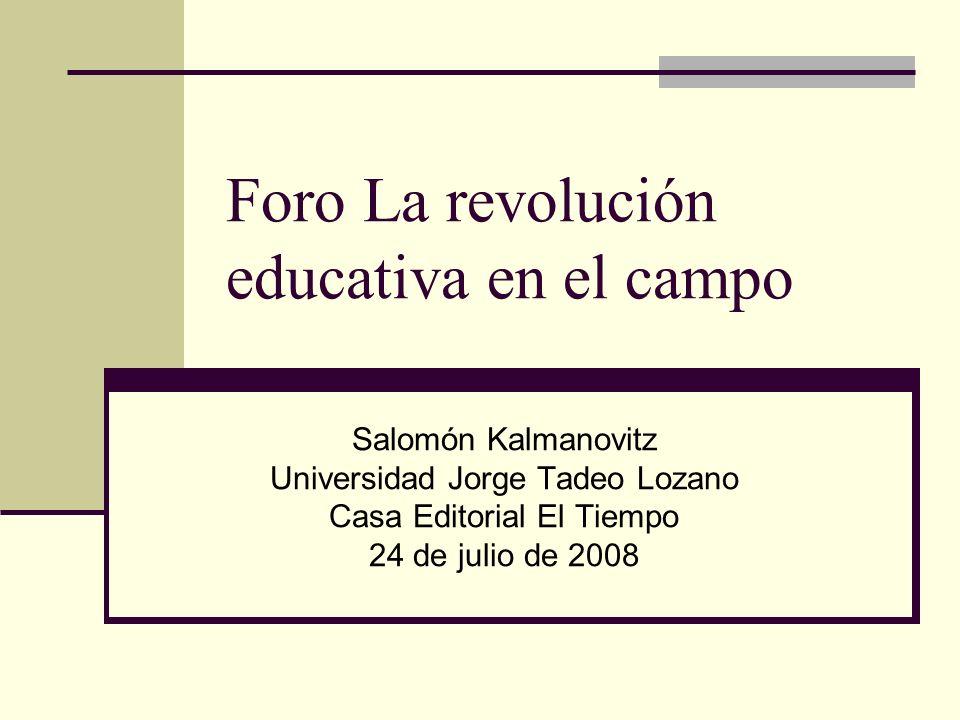 Foro La revolución educativa en el campo Salomón Kalmanovitz Universidad Jorge Tadeo Lozano Casa Editorial El Tiempo 24 de julio de 2008