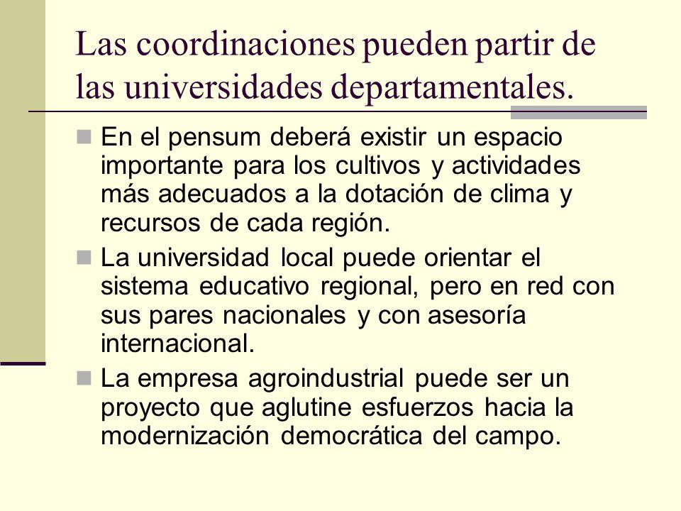 Las coordinaciones pueden partir de las universidades departamentales. En el pensum deberá existir un espacio importante para los cultivos y actividad