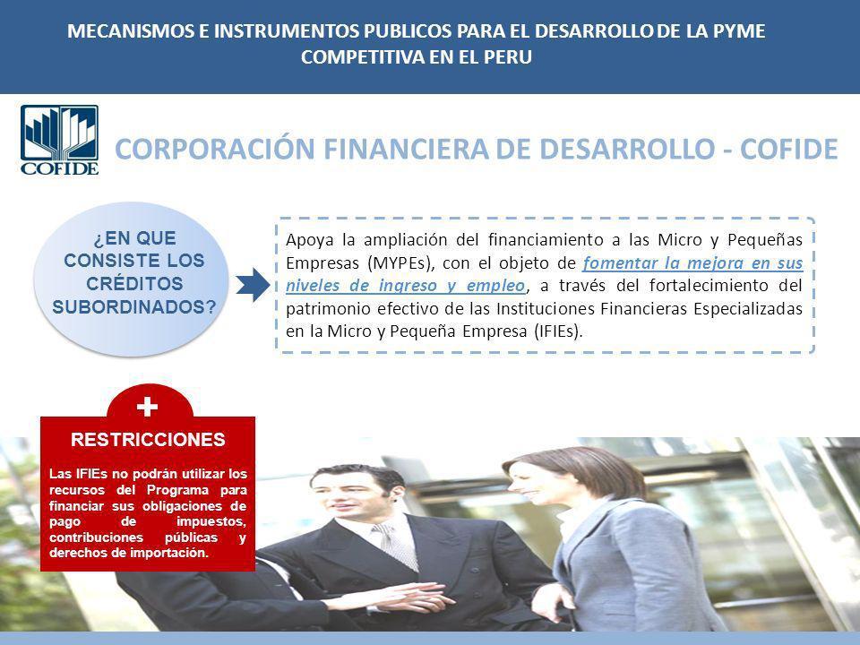 CORPORACIÓN FINANCIERA DE DESARROLLO - COFIDE Apoya la ampliación del financiamiento a las Micro y Pequeñas Empresas (MYPEs), con el objeto de fomentar la mejora en sus niveles de ingreso y empleo, a través del fortalecimiento del patrimonio efectivo de las Instituciones Financieras Especializadas en la Micro y Pequeña Empresa (IFIEs).