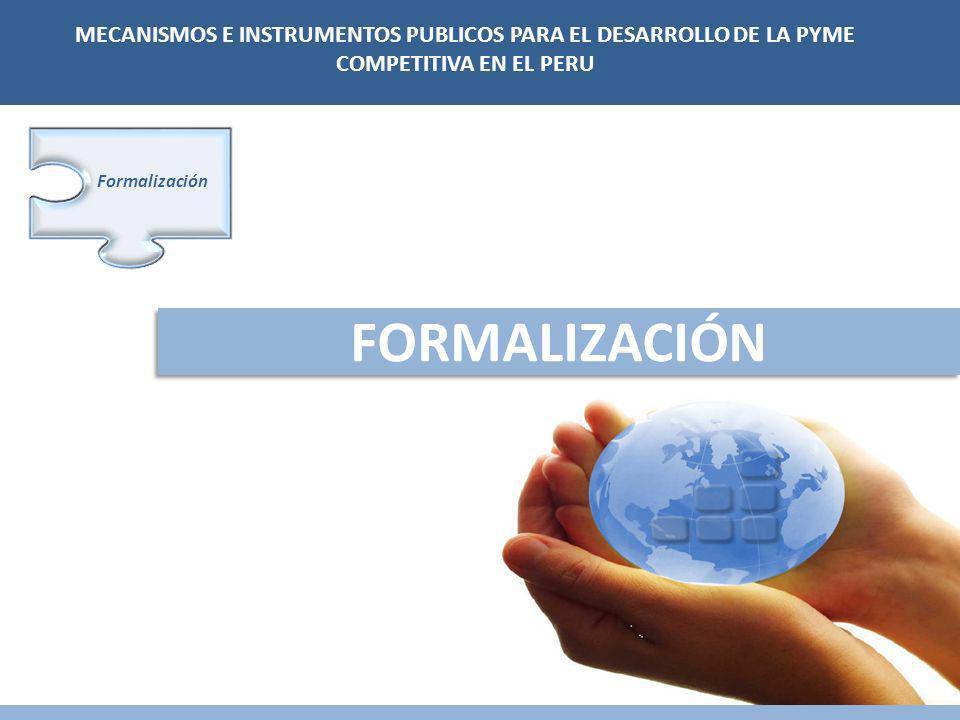 FORMALIZACIÓN Formalización MECANISMOS E INSTRUMENTOS PUBLICOS PARA EL DESARROLLO DE LA PYME COMPETITIVA EN EL PERU