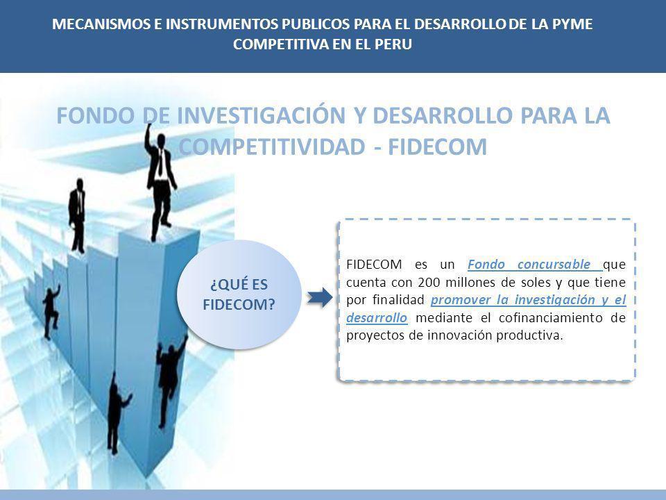 FONDO DE INVESTIGACIÓN Y DESARROLLO PARA LA COMPETITIVIDAD - FIDECOM FIDECOM es un Fondo concursable que cuenta con 200 millones de soles y que tiene por finalidad promover la investigación y el desarrollo mediante el cofinanciamiento de proyectos de innovación productiva.