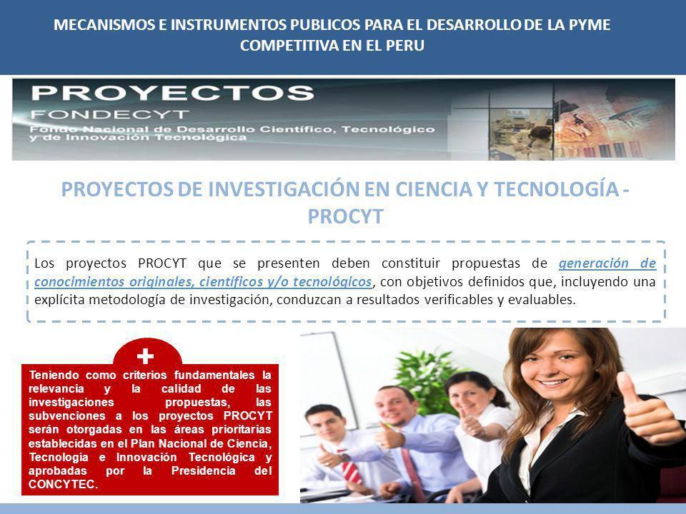 MECANISMOS E INSTRUMENTOS PUBLICOS PARA EL DESARROLLO DE LA PYME COMPETITIVA EN EL PERU PROYECTOS DE INVESTIGACIÓN EN CIENCIA Y TECNOLOGÍA - PROCYT Los proyectos PROCYT que se presenten deben constituir propuestas de generación de conocimientos originales, científicos y/o tecnológicos, con objetivos definidos que, incluyendo una explícita metodología de investigación, conduzcan a resultados verificables y evaluables.