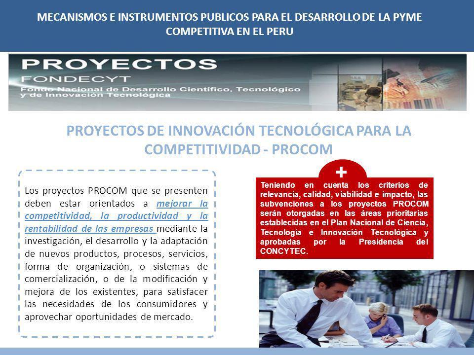 MECANISMOS E INSTRUMENTOS PUBLICOS PARA EL DESARROLLO DE LA PYME COMPETITIVA EN EL PERU PROYECTOS DE INNOVACIÓN TECNOLÓGICA PARA LA COMPETITIVIDAD - PROCOM Los proyectos PROCOM que se presenten deben estar orientados a mejorar la competitividad, la productividad y la rentabilidad de las empresas mediante la investigación, el desarrollo y la adaptación de nuevos productos, procesos, servicios, forma de organización, o sistemas de comercialización, o de la modificación y mejora de los existentes, para satisfacer las necesidades de los consumidores y aprovechar oportunidades de mercado.