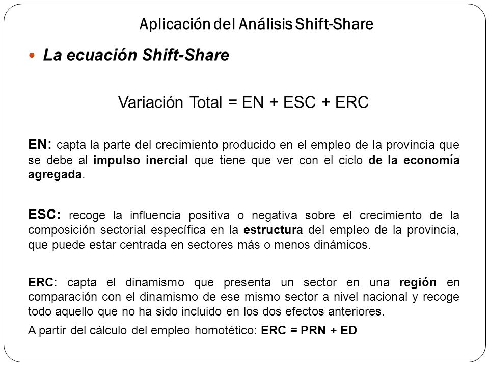 Aplicación del Análisis Shift-Share La ecuación Shift-Share Variación Total = EN + ESC + ERC EN: capta la parte del crecimiento producido en el empleo