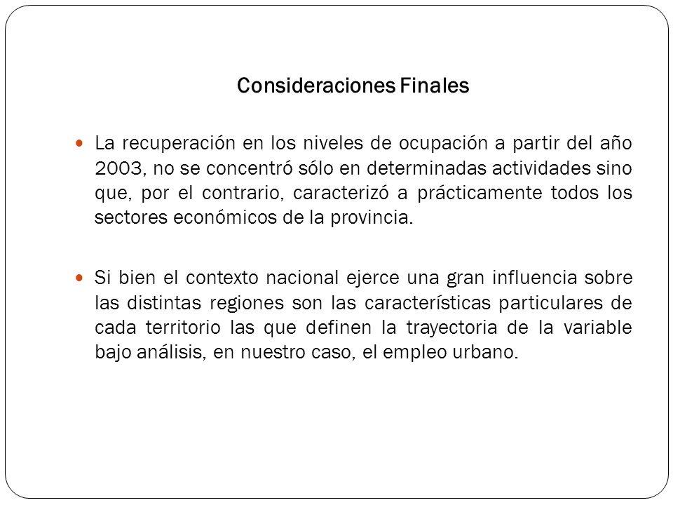 Consideraciones Finales La recuperación en los niveles de ocupación a partir del año 2003, no se concentró sólo en determinadas actividades sino que, por el contrario, caracterizó a prácticamente todos los sectores económicos de la provincia.