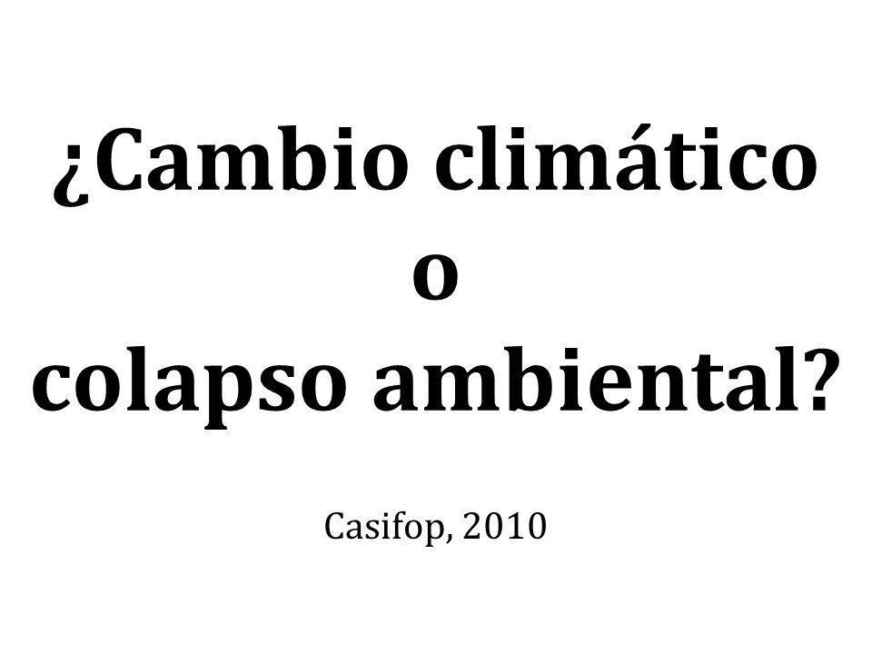¿Cambio climático o colapso ambiental? Casifop, 2010