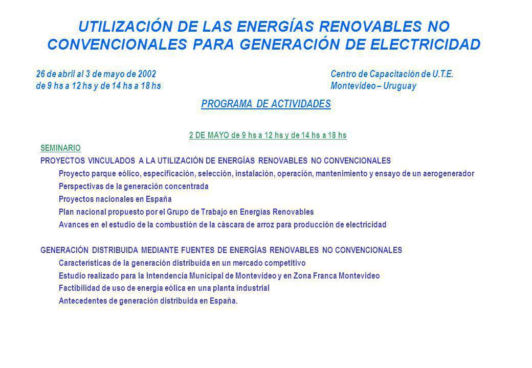 UTILIZACIÓN DE LAS ENERGÍAS RENOVABLES NO CONVENCIONALES PARA GENERACIÓN DE ELECTRICIDAD 2 DE MAYO de 9 hs a 12 hs y de 14 hs a 18 hs SEMINARIO PROYECTOS VINCULADOS A LA UTILIZACIÓN DE ENERGÍAS RENOVABLES NO CONVENCIONALES Proyecto parque eólico, especificación, selección, instalación, operación, mantenimiento y ensayo de un aerogenerador Perspectivas de la generación concentrada Proyectos nacionales en España Plan nacional propuesto por el Grupo de Trabajo en Energías Renovables Avances en el estudio de la combustión de la cáscara de arroz para producción de electricidad GENERACIÓN DISTRIBUIDA MEDIANTE FUENTES DE ENERGÍAS RENOVABLES NO CONVENCIONALES Características de la generación distribuida en un mercado competitivo Estudio realizado para la Intendencia Municipal de Montevideo y en Zona Franca Montevideo Factibilidad de uso de energía eólica en una planta industrial Antecedentes de generación distribuida en España.