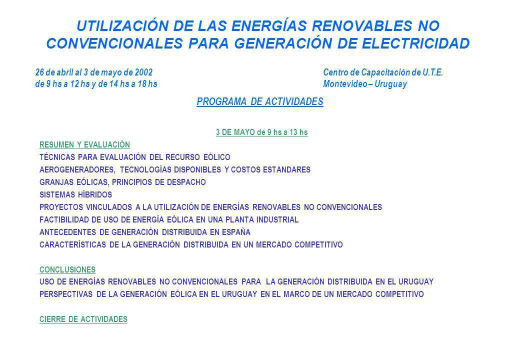 UTILIZACIÓN DE LAS ENERGÍAS RENOVABLES NO CONVENCIONALES PARA GENERACIÓN DE ELECTRICIDAD 3 DE MAYO de 9 hs a 13 hs RESUMEN Y EVALUACIÓN TÉCNICAS PARA EVALUACIÓN DEL RECURSO EÓLICO AEROGENERADORES, TECNOLOGÍAS DISPONIBLES Y COSTOS ESTANDARES GRANJAS EÓLICAS, PRINCIPIOS DE DESPACHO SISTEMAS HÍBRIDOS PROYECTOS VINCULADOS A LA UTILIZACIÓN DE ENERGÍAS RENOVABLES NO CONVENCIONALES FACTIBILIDAD DE USO DE ENERGÍA EÓLICA EN UNA PLANTA INDUSTRIAL ANTECEDENTES DE GENERACIÓN DISTRIBUIDA EN ESPAÑA CARACTERÍSTICAS DE LA GENERACIÓN DISTRIBUIDA EN UN MERCADO COMPETITIVO CONCLUSIONES USO DE ENERGÍAS RENOVABLES NO CONVENCIONALES PARA LA GENERACIÓN DISTRIBUIDA EN EL URUGUAY PERSPECTIVAS DE LA GENERACIÓN EÓLICA EN EL URUGUAY EN EL MARCO DE UN MERCADO COMPETITIVO CIERRE DE ACTIVIDADES 26 de abril al 3 de mayo de 2002Centro de Capacitación de U.T.E.