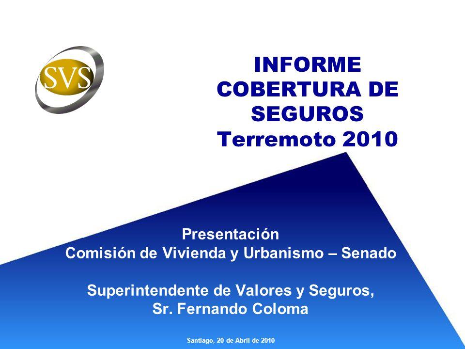 INFORME COBERTURA DE SEGUROS Terremoto 2010 Presentación Comisión de Vivienda y Urbanismo – Senado Superintendente de Valores y Seguros, Sr.