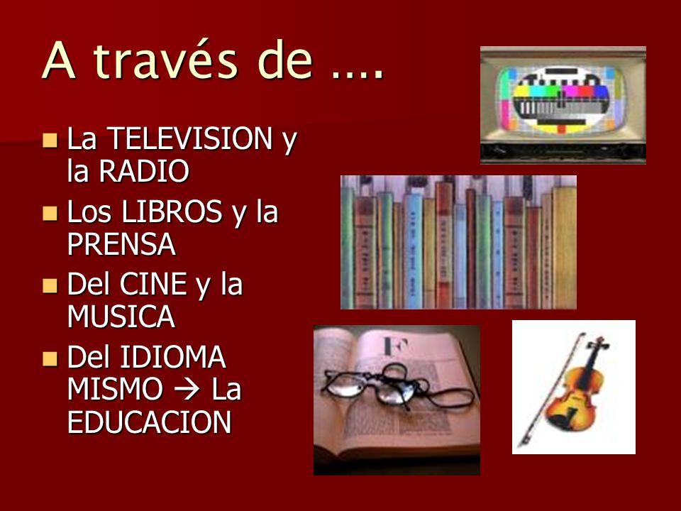 A través de …. La TELEVISION y la RADIO La TELEVISION y la RADIO Los LIBROS y la PRENSA Los LIBROS y la PRENSA Del CINE y la MUSICA Del CINE y la MUSI