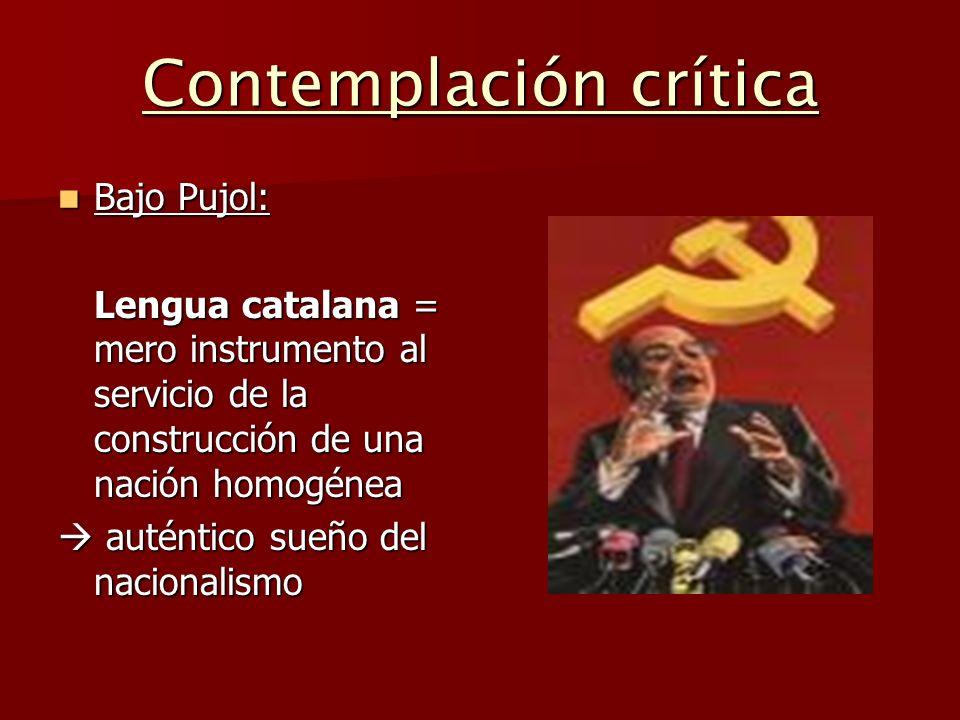 Contemplación crítica Bajo Pujol: Bajo Pujol: Lengua catalana = mero instrumento al servicio de la construcción de una nación homogénea auténtico sueñ