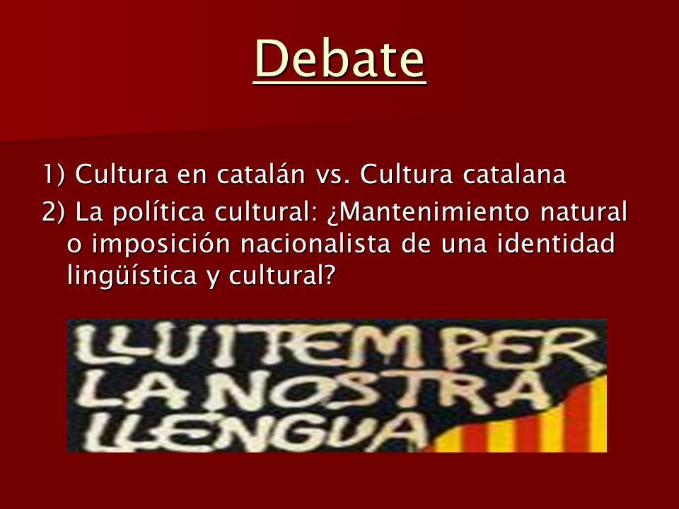 Debate 1) Cultura en catalán vs. Cultura catalana 2) La política cultural: ¿Mantenimiento natural o imposición nacionalista de una identidad lingüísti