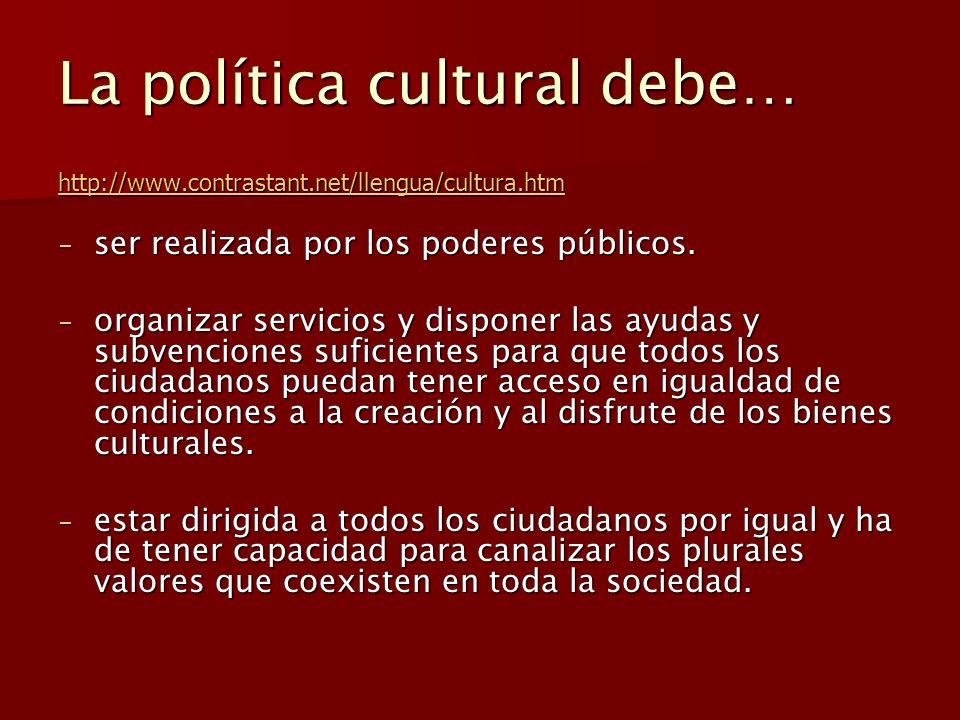 La política cultural debe… http://www.contrastant.net/llengua/cultura.htm - ser realizada por los poderes públicos. - organizar servicios y disponer l