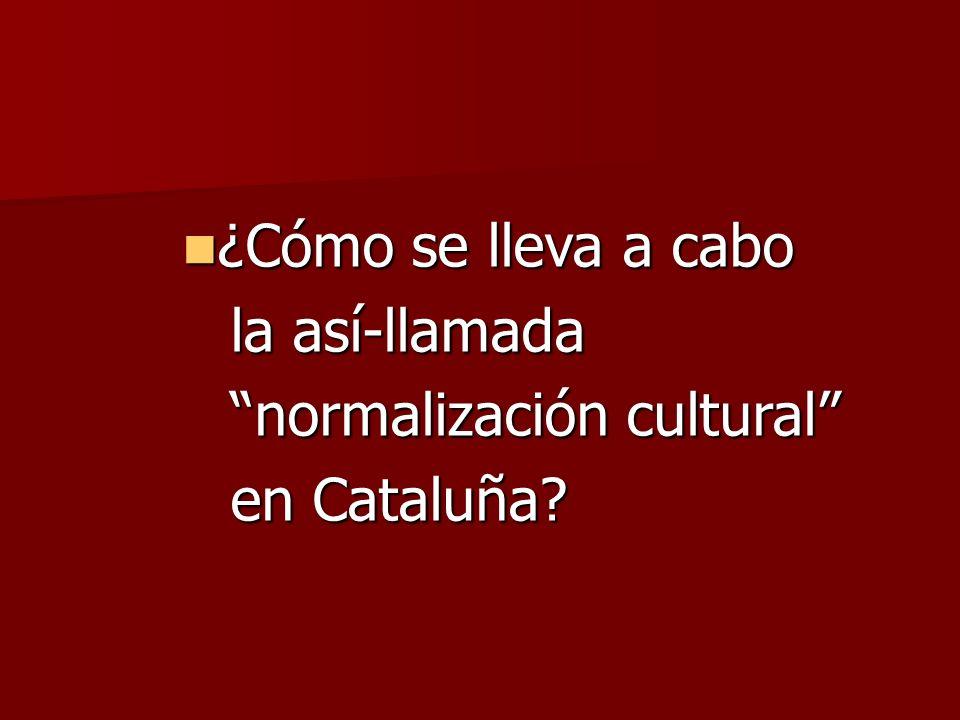 ¿Cómo se lleva a cabo ¿Cómo se lleva a cabo la así-llamada normalización cultural en Cataluña?