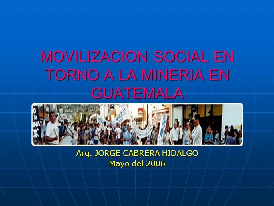 MOVILIZACION SOCIAL EN TORNO A LA MINERIA EN GUATEMALA Arq. JORGE CABRERA HIDALGO Mayo del 2006