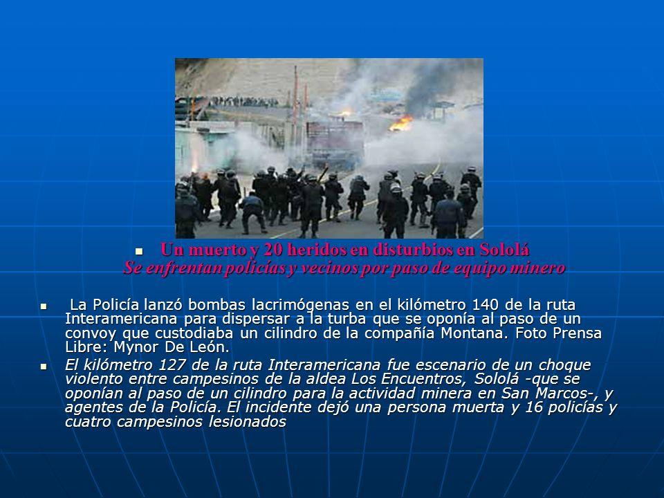 Un muerto y 20 heridos en disturbios en Sololá Se enfrentan policías y vecinos por paso de equipo minero Un muerto y 20 heridos en disturbios en Solol