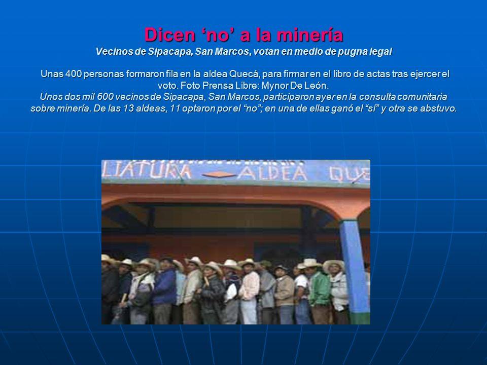 Dicen no a la minería Vecinos de Sipacapa, San Marcos, votan en medio de pugna legal Unas 400 personas formaron fila en la aldea Quecá, para firmar en el libro de actas tras ejercer el voto.