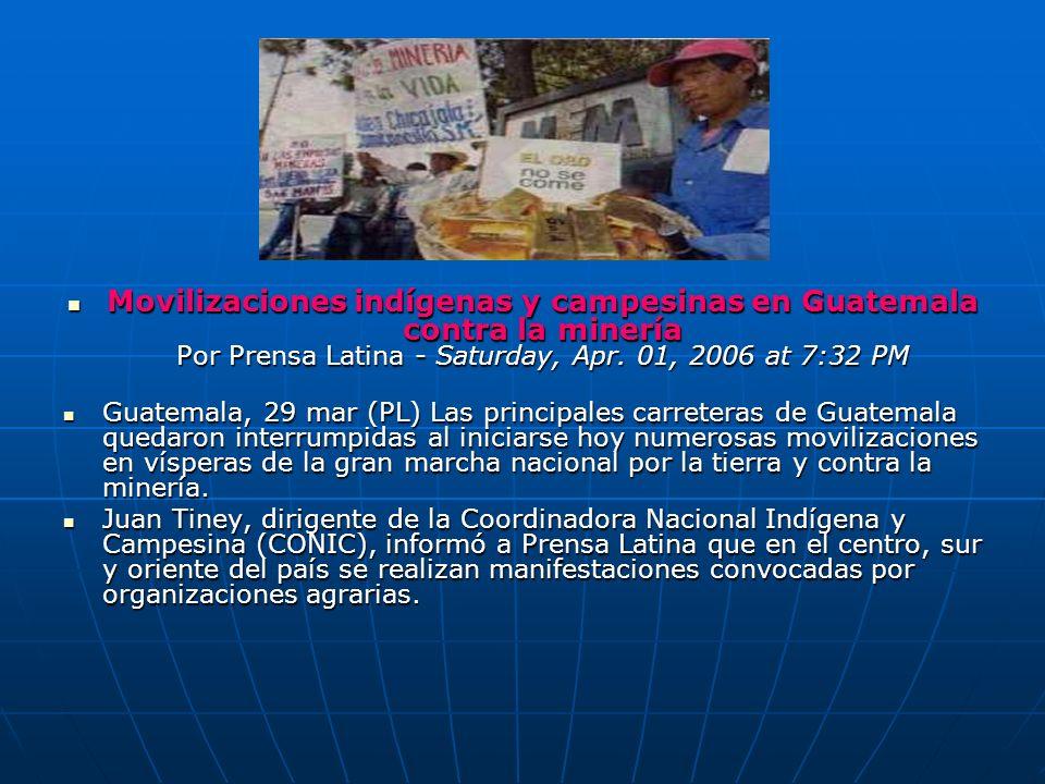 Movilizaciones indígenas y campesinas en Guatemala contra la minería Por Prensa Latina - Saturday, Apr. 01, 2006 at 7:32 PM Movilizaciones indígenas y
