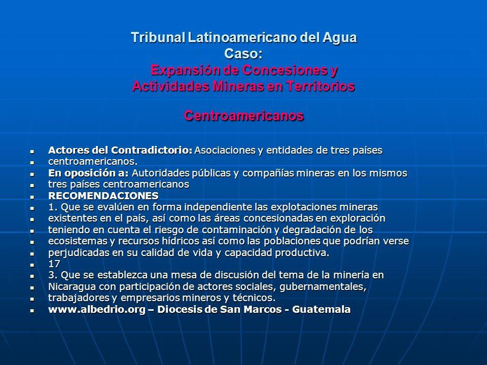 Tribunal Latinoamericano del Agua Caso: Expansión de Concesiones y Actividades Mineras en Territorios Centroamericanos Actores del Contradictorio: Asociaciones y entidades de tres países Actores del Contradictorio: Asociaciones y entidades de tres países centroamericanos.