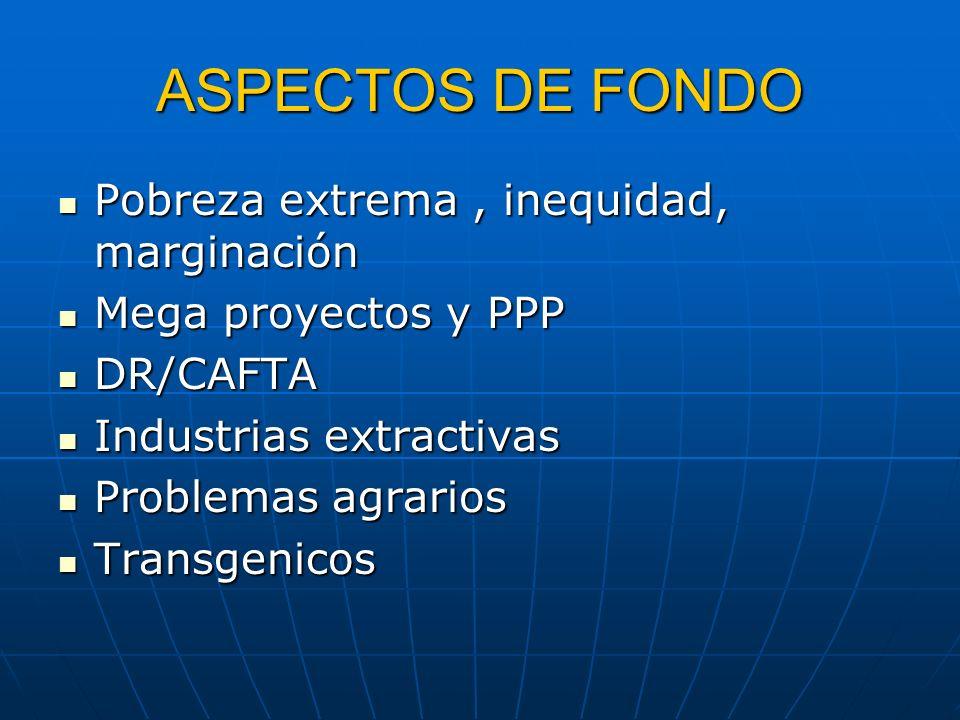 ASPECTOS DE FONDO Pobreza extrema, inequidad, marginación Pobreza extrema, inequidad, marginación Mega proyectos y PPP Mega proyectos y PPP DR/CAFTA D