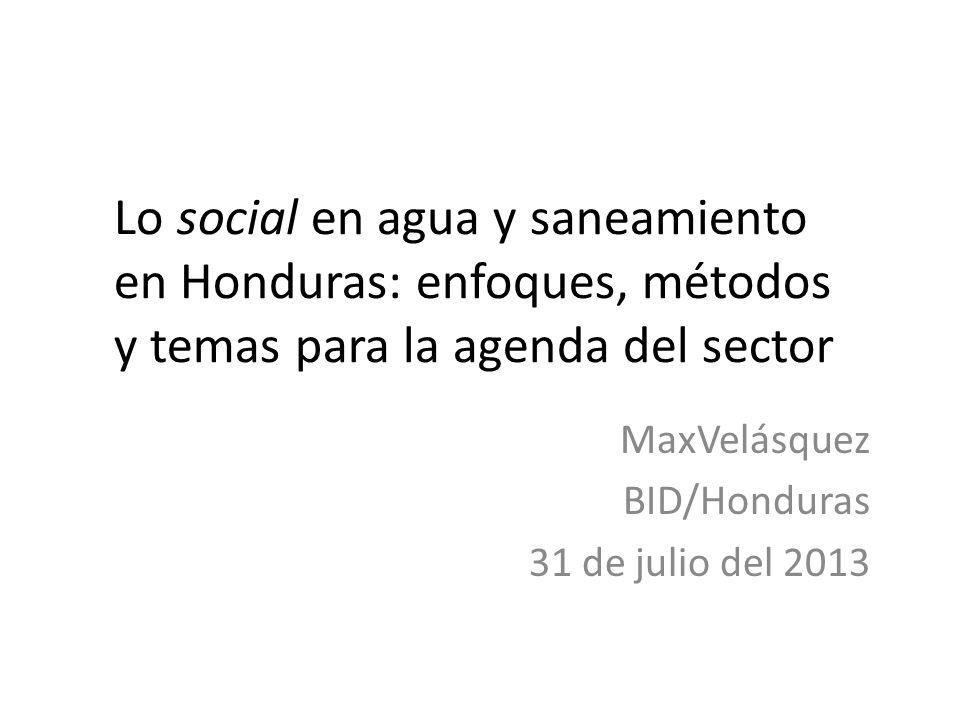 Lo social en agua y saneamiento en Honduras: enfoques, métodos y temas para la agenda del sector MaxVelásquez BID/Honduras 31 de julio del 2013