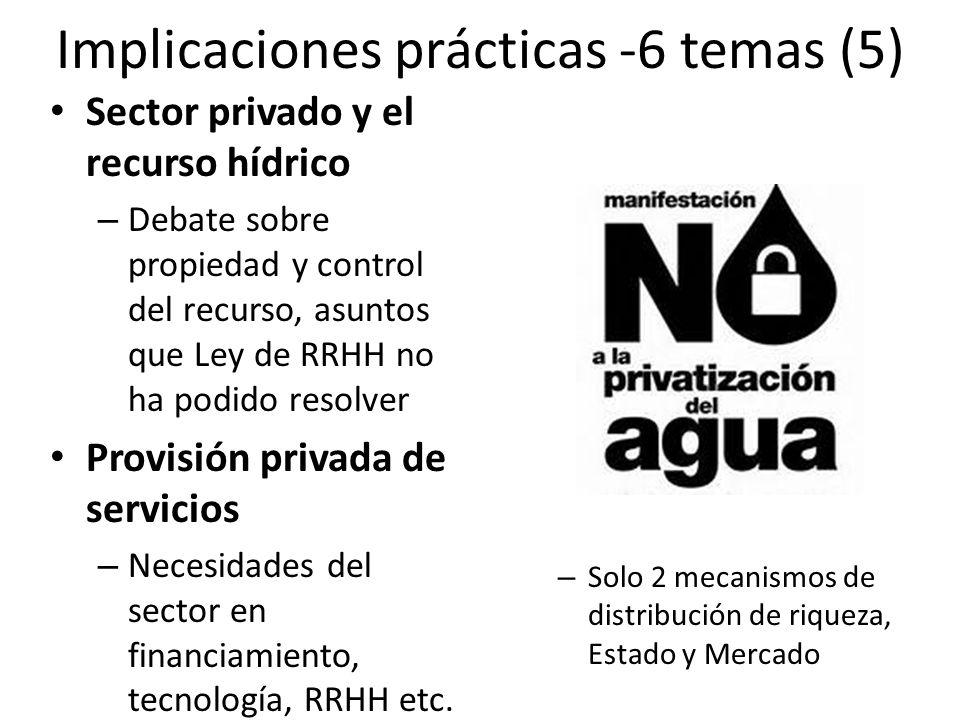 Implicaciones prácticas -6 temas (5) Sector privado y el recurso hídrico – Debate sobre propiedad y control del recurso, asuntos que Ley de RRHH no ha podido resolver Provisión privada de servicios – Necesidades del sector en financiamiento, tecnología, RRHH etc.