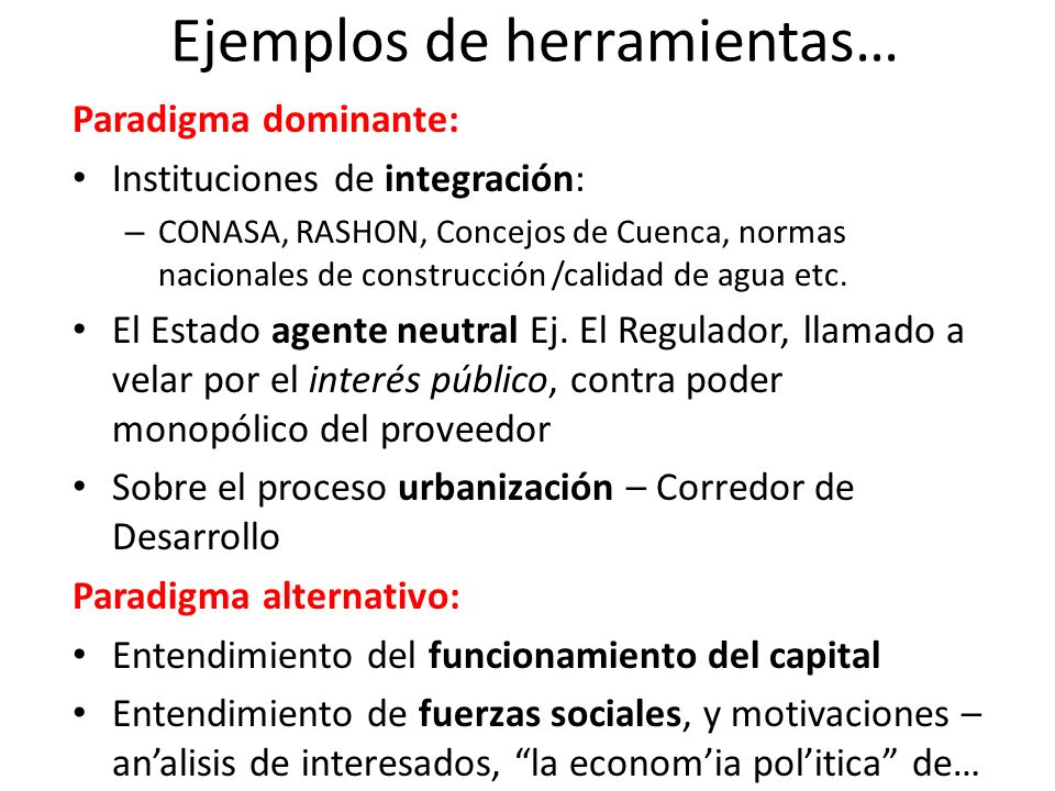 Ejemplos de herramientas… Paradigma dominante: Instituciones de integración: – CONASA, RASHON, Concejos de Cuenca, normas nacionales de construcción /calidad de agua etc.