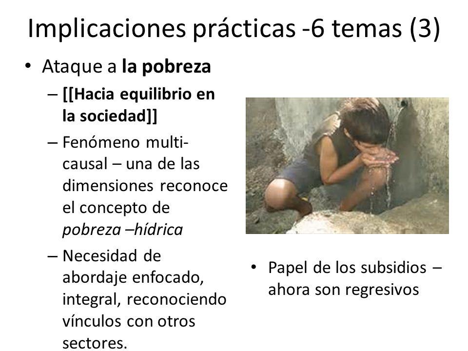 Implicaciones prácticas -6 temas (3) Ataque a la pobreza – [[Hacia equilibrio en la sociedad]] – Fenómeno multi- causal – una de las dimensiones reconoce el concepto de pobreza –hídrica – Necesidad de abordaje enfocado, integral, reconociendo vínculos con otros sectores.