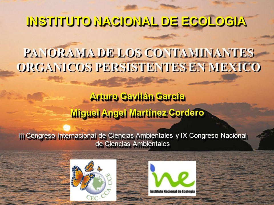 INSTITUTO NACIONAL DE ECOLOGIA PANORAMA DE LOS CONTAMINANTES ORGANICOS PERSISTENTES EN MEXICO Arturo Gavilán García Miguel Angel Martínez Cordero Artu