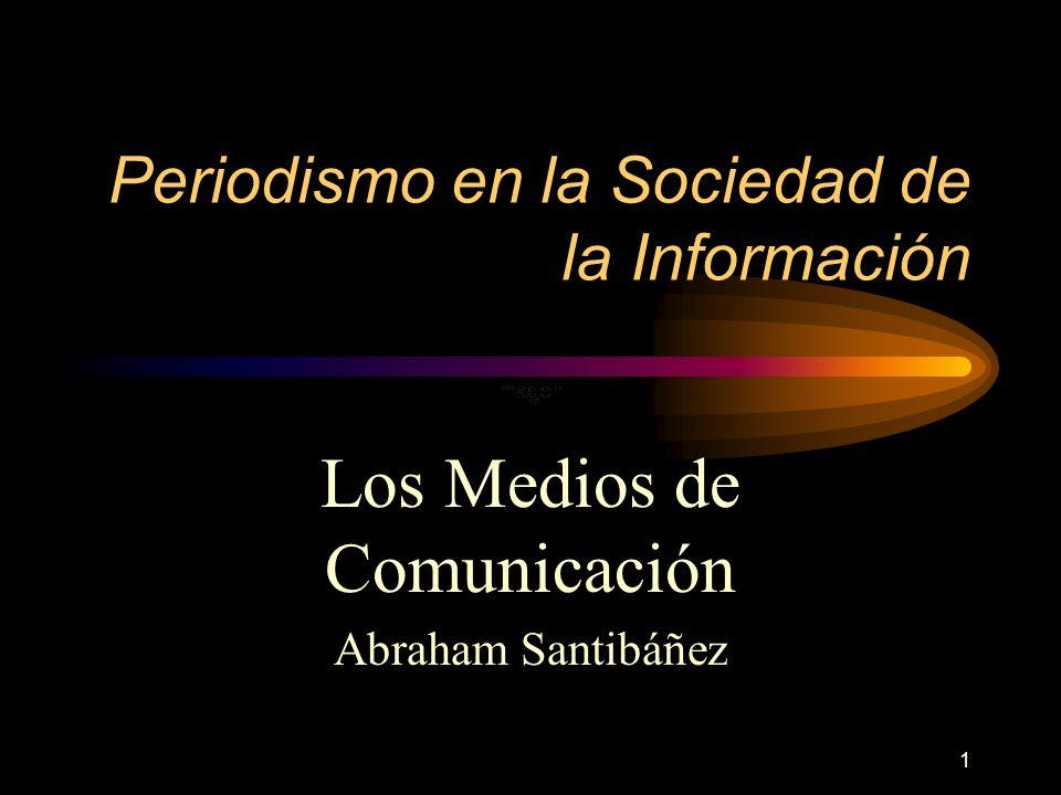 1 Periodismo en la Sociedad de la Información Los Medios de Comunicación Abraham Santibáñez