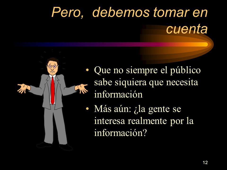 12 Pero, debemos tomar en cuenta Que no siempre el público sabe siquiera que necesita información Más aún: ¿la gente se interesa realmente por la info