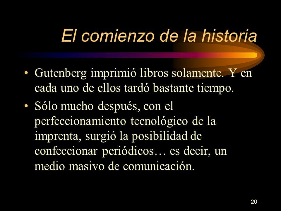 20 El comienzo de la historia Gutenberg imprimió libros solamente. Y en cada uno de ellos tardó bastante tiempo. Sólo mucho después, con el perfeccion
