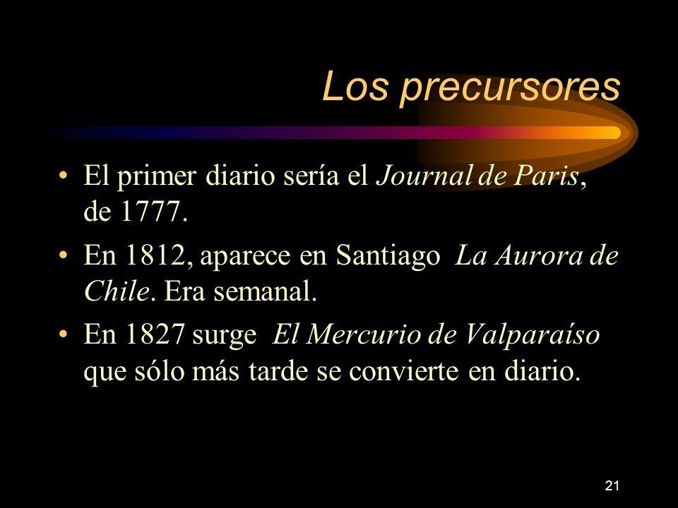 21 Los precursores El primer diario sería el Journal de Paris, de 1777. En 1812, aparece en Santiago La Aurora de Chile. Era semanal. En 1827 surge El