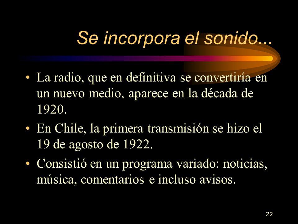 22 Se incorpora el sonido... La radio, que en definitiva se convertiría en un nuevo medio, aparece en la década de 1920. En Chile, la primera transmis