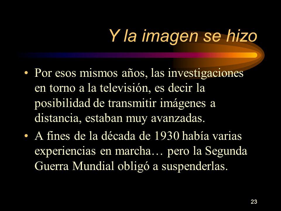 23 Y la imagen se hizo Por esos mismos años, las investigaciones en torno a la televisión, es decir la posibilidad de transmitir imágenes a distancia, estaban muy avanzadas.