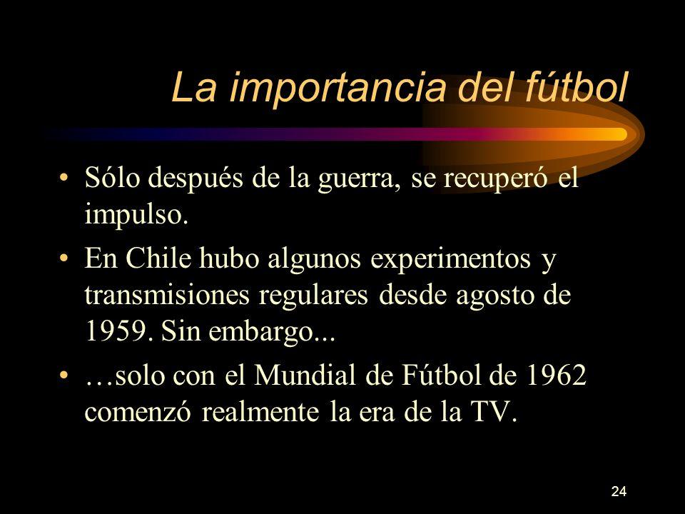 24 La importancia del fútbol Sólo después de la guerra, se recuperó el impulso. En Chile hubo algunos experimentos y transmisiones regulares desde ago