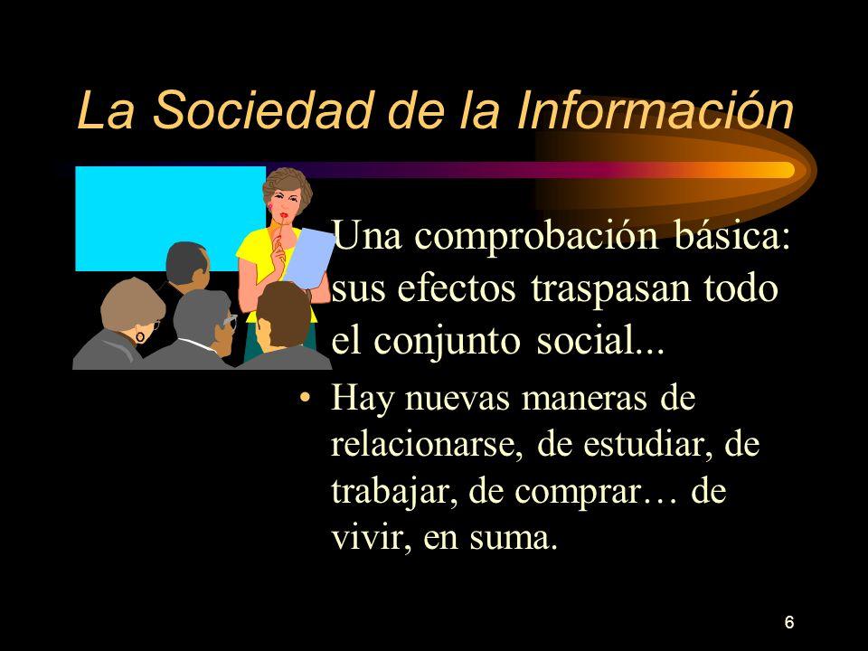 6 La Sociedad de la Información Una comprobación básica: sus efectos traspasan todo el conjunto social... Hay nuevas maneras de relacionarse, de estud