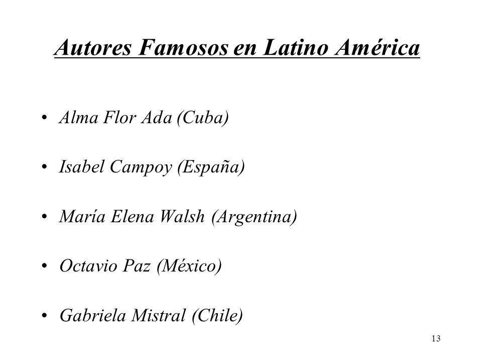 13 Autores Famosos en Latino América Alma Flor Ada (Cuba) Isabel Campoy (España) María Elena Walsh (Argentina) Octavio Paz (México) Gabriela Mistral (