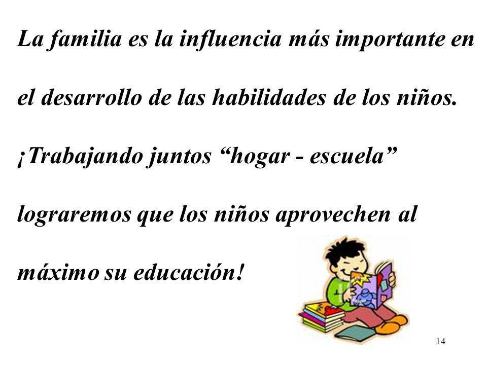 14 La familia es la influencia más importante en el desarrollo de las habilidades de los niños. ¡Trabajando juntos hogar - escuela lograremos que los