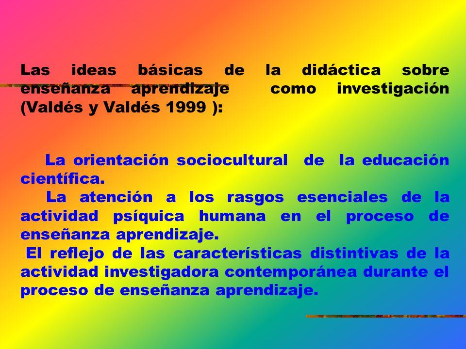 Las ideas básicas de la didáctica sobre enseñanza aprendizaje como investigación (Valdés y Valdés 1999 ): La orientación sociocultural de la educación científica.