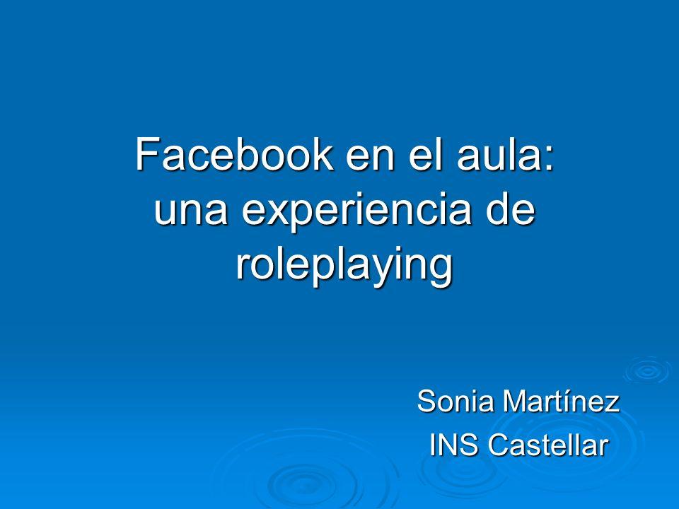 Facebook en el aula: una experiencia de roleplaying Sonia Martínez INS Castellar