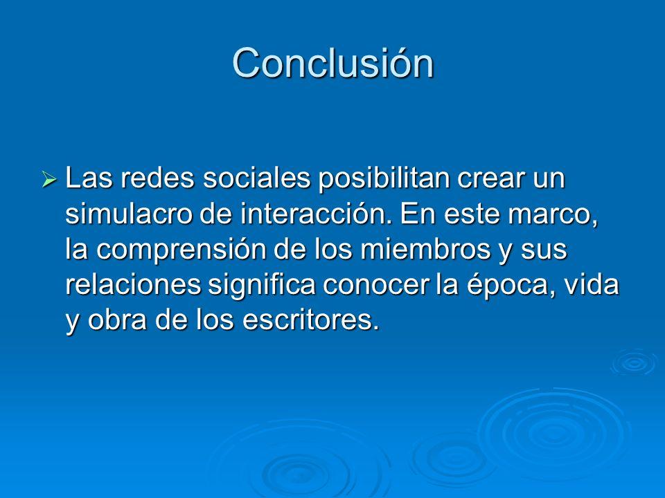 Conclusión Las redes sociales posibilitan crear un simulacro de interacción. En este marco, la comprensión de los miembros y sus relaciones significa