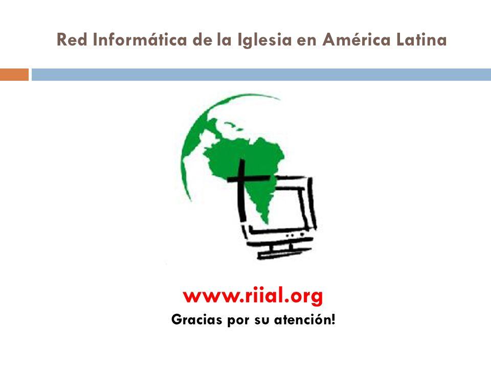 Red Informática de la Iglesia en América Latina www.riial.org Gracias por su atención!