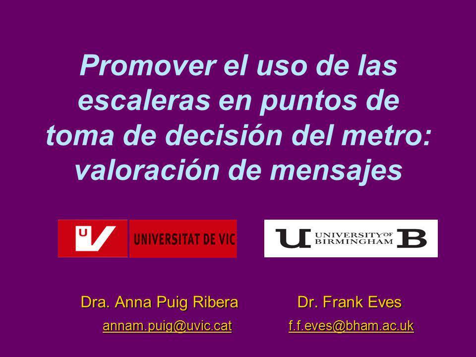 Promover el uso de las escaleras en puntos de toma de decisión del metro: valoración de mensajes Dra. Anna Puig Ribera Dr. Frank Eves annam.puig@uvic.