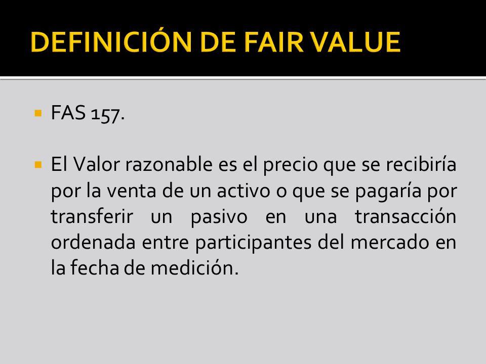 FAS 157. El Valor razonable es el precio que se recibiría por la venta de un activo o que se pagaría por transferir un pasivo en una transacción orden