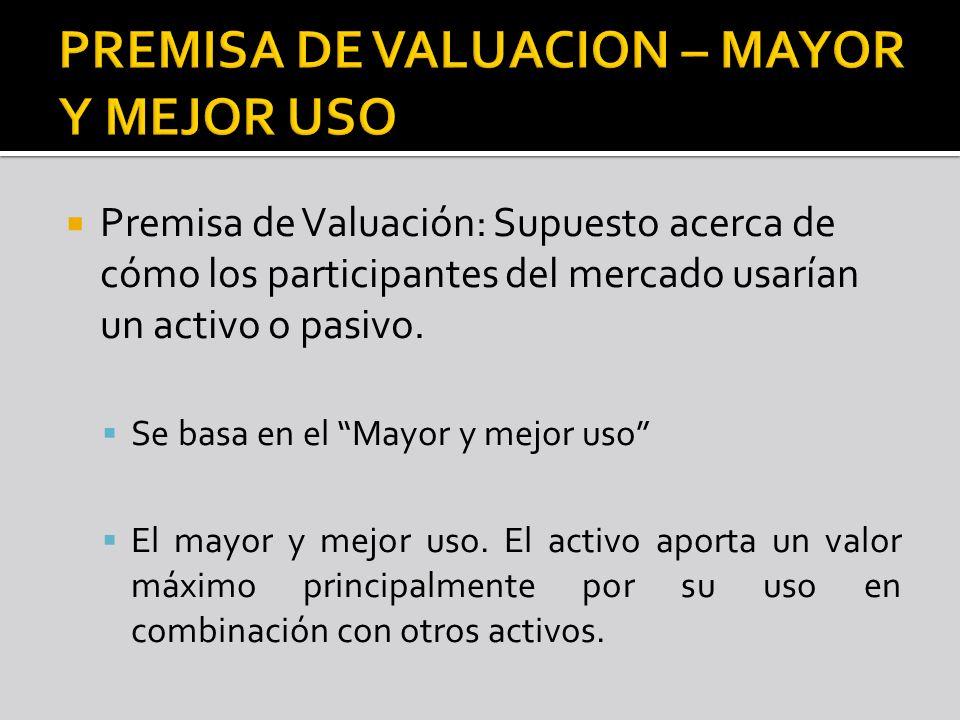 Premisa de Valuación: Supuesto acerca de cómo los participantes del mercado usarían un activo o pasivo. Se basa en el Mayor y mejor uso El mayor y mej