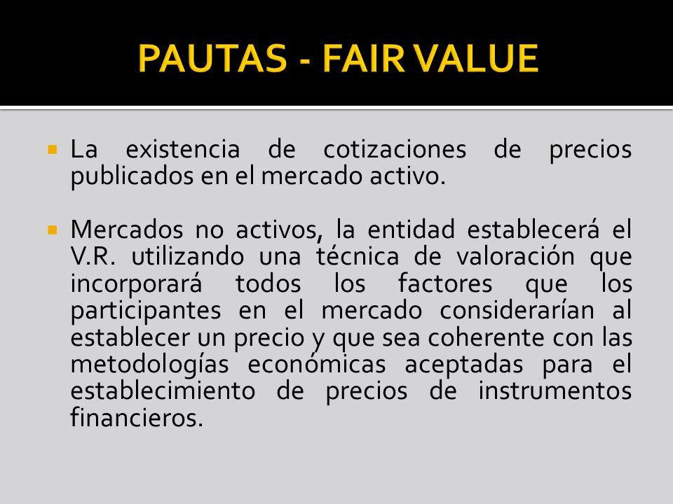 La existencia de cotizaciones de precios publicados en el mercado activo. Mercados no activos, la entidad establecerá el V.R. utilizando una técnica d