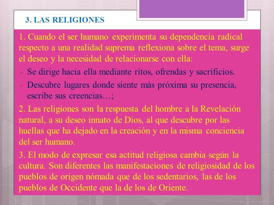 3. LAS RELIGIONES 1. Cuando el ser humano experimenta su dependencia radical respecto a una realidad suprema reflexiona sobre el tema, surge el deseo